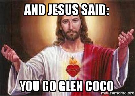 You Go Glen Coco Meme - and jesus said you go glen coco make a meme