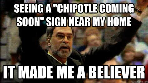 Chipotle Memes - seeing a quot chipotle coming soon quot sign near my home it made me a believer now a believer phil