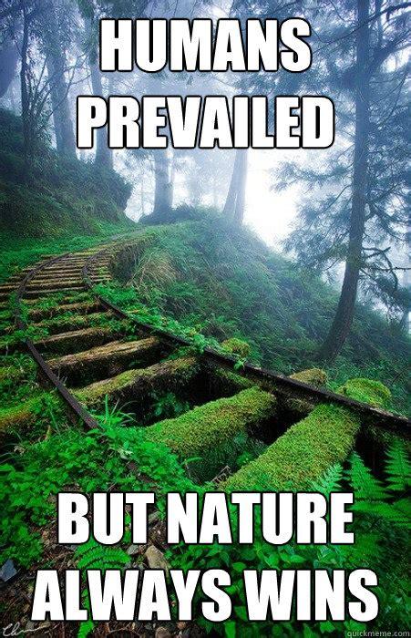 Nature Meme - humans prevailed but nature always wins victorious nature quickmeme