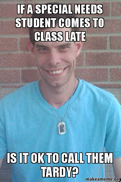 Special Meme - if a special needs student comes to class late is it ok to call them tardy make a meme