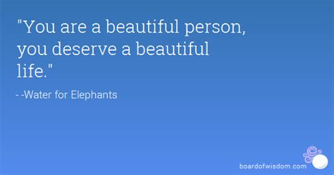 """""""You are a beautiful person, you deserve a beautiful life."""""""