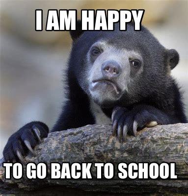 Going Back To School Memes - meme creator i am happy to go back to school meme generator at memecreator org