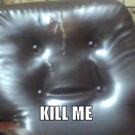 Kill Me Meme - the sofa you can not stand to sit kill me know your meme