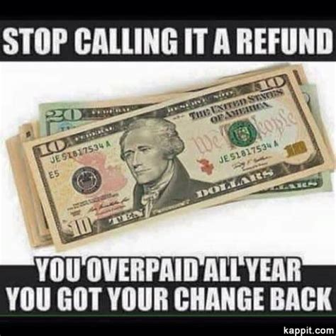 Tax Return Meme - stop calling it a refund you overpaid all year you got your change back