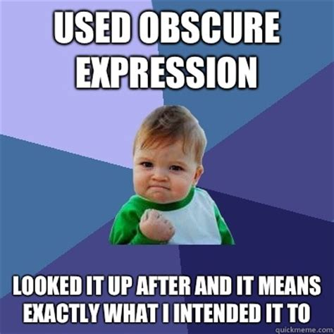 Obscure Memes - used obscure expression looked it up after and it means exactly what i intended it to success