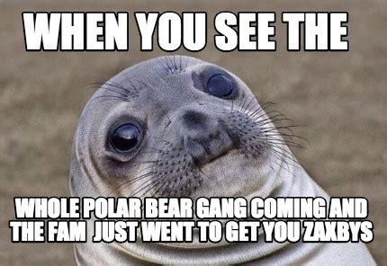 Meme Creator - WHen you see the whole polar bear gang ...