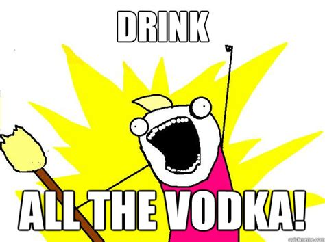 Vodka Memes - drink all the vodka hyperbole and a half quickmeme