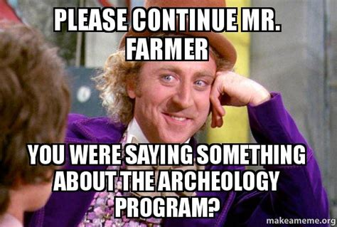 Continue Meme - please continue mr farmer you were saying something about the archeology program