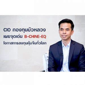 CIO กองทุนบัวหลวง เผยจุดเด่น B-CHINE-EQ โอกาสการลงทุนหุ้น ...