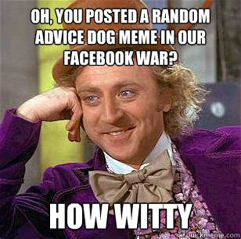 Oh You Dog Meme - oh you posted a random advice dog meme in our facebook war how witty condescending wonka