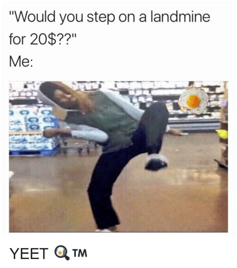 Yeet Memes - would you step on a landmine for 20 me yeet meme on sizzle