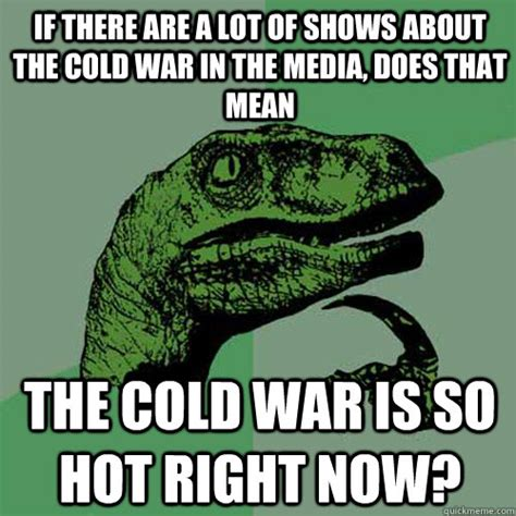 Cold War Memes - if there are a lot of shows about the cold war in the media philosoraptor