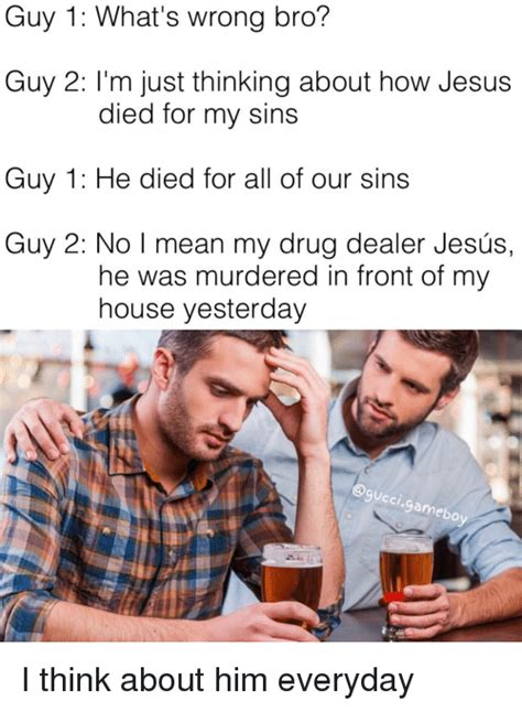 What S Meme Mean - guy 1 what s wrong bro guy 2 i m just thinking about how jesus died for my sins guy 1 he died