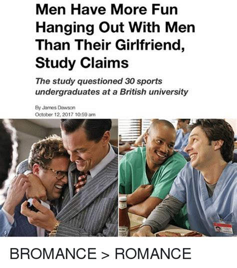 Bromance Memes - men have more fun hanging out with men than their girlfriend study claims the study questioned