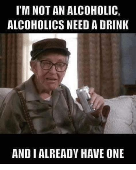 Alcholic Meme - i m not an alcoholic alcoholics need a drink andi already have one drinking meme on me me