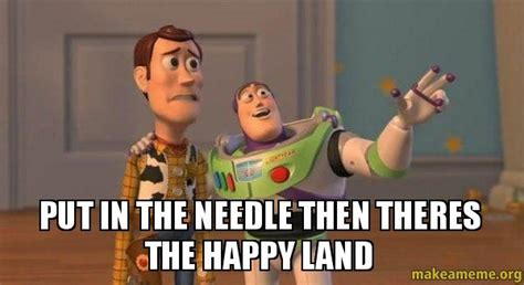 Buzz And Woody Meme - put in the needle then theres the happy land buzz and woody toy story meme make a meme