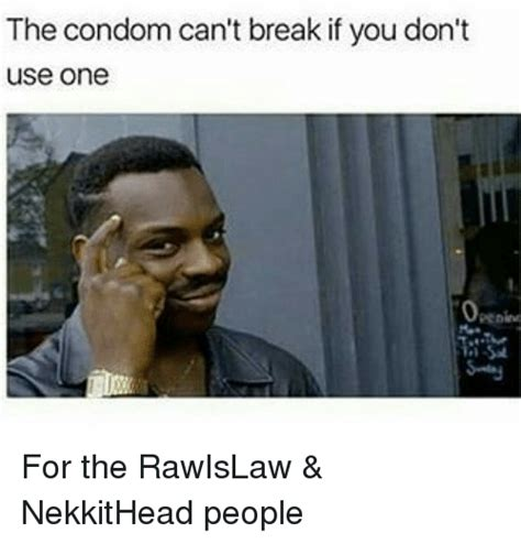 Condom Memes - the condom can t break if you don t use one for the rawislaw nekkithead people condom meme
