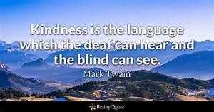 Kindness is the language which the deaf can hear and the ...
