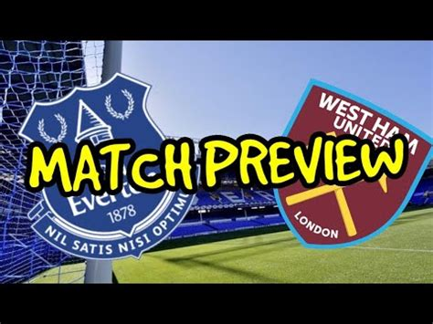EVERTON V WEST HAM - MATCH PREVIEW - MUST WIN FOR EUROPE ...