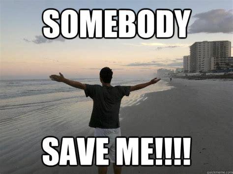 Save Me Meme - somebody save me forever alone lmfaooooo quickmeme