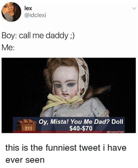 Daddy Memes - lex boy call me daddy me oy mista you me dad doll 40 70 keatonpatti this is the funniest