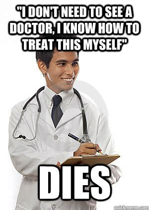 I Need A Doctor Meme - quot i don t need to see a doctor i know how to treat this myself quot dies med school freshman
