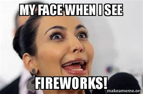 My Face Meme - my face when i see fireworks make a meme