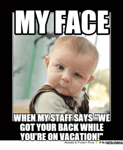 Vacation Memes - my face when mystaffsayswe got your back while you re on