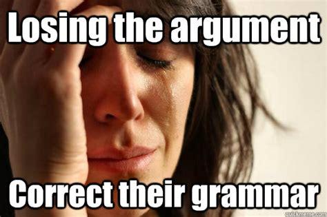 Correct Grammar Meme - losing the argument correct their grammar first world problems quickmeme