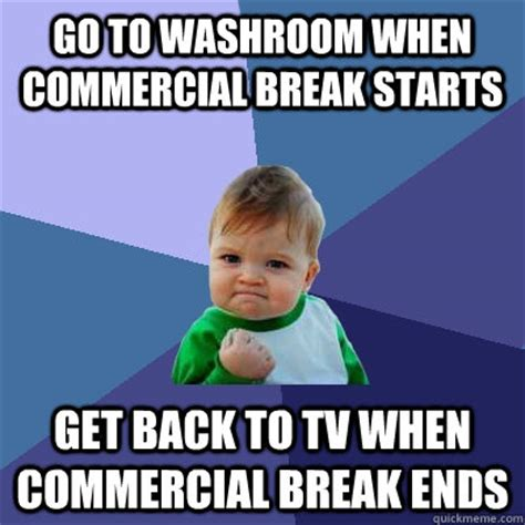 Commercial Memes - go to washroom when commercial break starts get back to tv when commercial break ends success