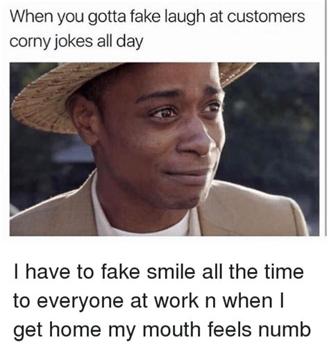 Fake Smile Meme - when you gotta fake laugh at customers corny jokes all day i have to fake smile all the time to