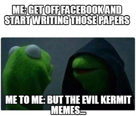 Kermit Meme Generator - meme creator me get off facebook and start writing those papers me to me but the evil kermi