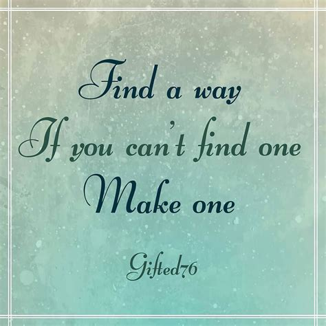 Can T Find A by Find A Way If You Can T Find One Make One Quote