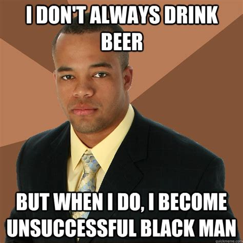 Beer Meme Guy - i don t always drink beer but when i do i become unsuccessful black man successful black man