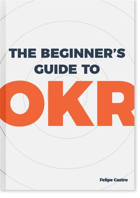 The Beginner's Guide To Okr  Felipe Castro  Okr Coach