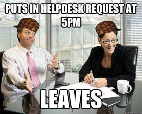 Helpdesk Meme - puts in helpdesk request at 5pm leaves scumbag coworkers quickmeme