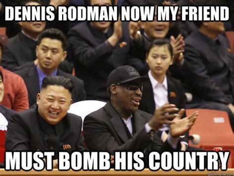 Dennis Meme - dennis rodman now my friend must bomb his country kim jung un logic quickmeme