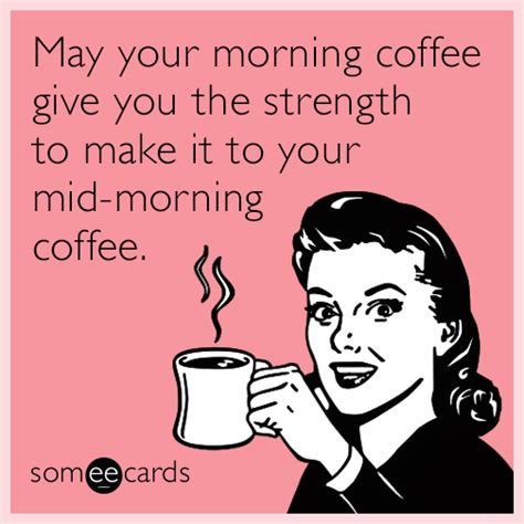 E Card Memes - may your morning coffee give you the strength to make it to your mid morning coffee