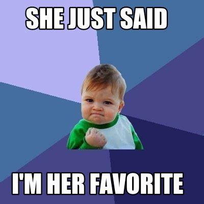 Favorite Meme - meme creator she just said i m her favorite meme generator at memecreator org