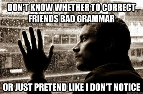Bad Grammar Meme - don t know whether to correct friends bad grammar or just pretend like i don t notice over