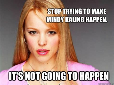 Mindy Meme - stop trying to make mindy kaling happen it s not going to happen misc quickmeme