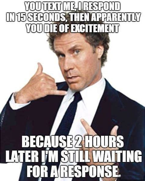 Memes In Text Form - you text me i respond in 15 seconds then apparently you die of excitement goofy stuff