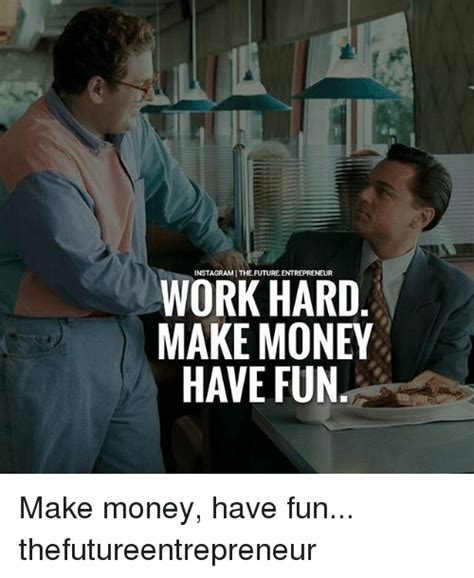 Make Money Meme - instagrami thefuture entrepreneur work hard make money have fun make money have fun