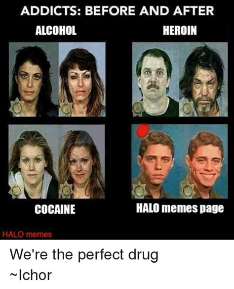 Heroin Addict Meme - addicts before and after alcohol heroin halo memes page cocaine halo memes we re the perfect