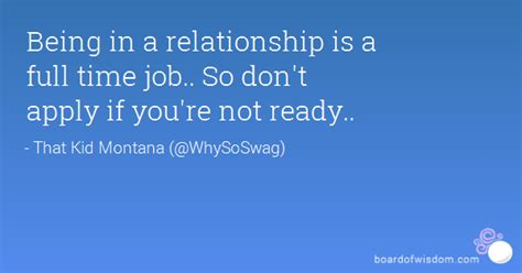 Being in a relationship is a full time job.. So don't ...