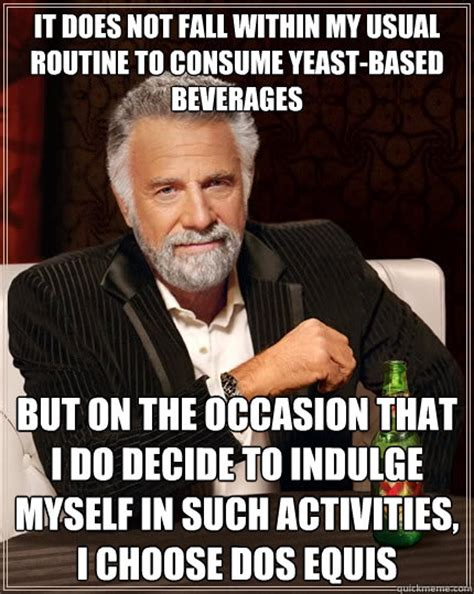Make Your Own Dos Equis Meme - it does not fall within my usual routine to consume yeast based beverages but on the occasion