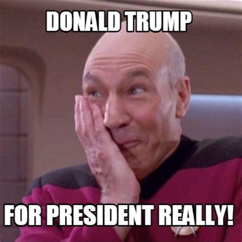 President Trump Memes - meme creator donald trump for president really meme generator at memecreator org
