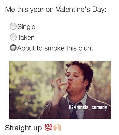 Funny Single Valentines Day Memes - me this year on valentine s day o single taken o about to smoke this blunt ig comedy straight up