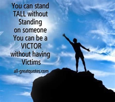 You can stand TALL without Standing on someone You can be