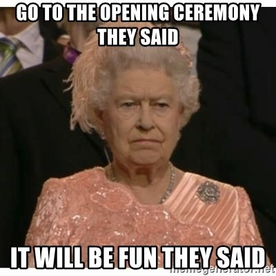 They Said Meme Generator - go to the opening ceremony they said it will be fun they said unimpressed queen meme generator